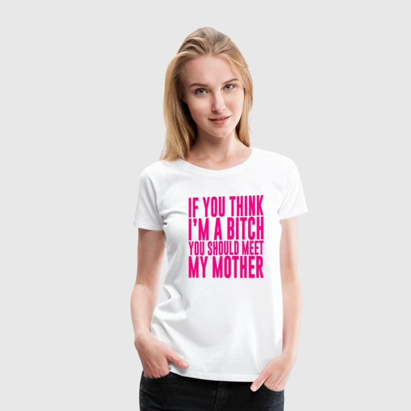 IF YOU THINK I'M A BITCH YOU SHOULD MEET MY MOTHER - Women's Premium T-Shirt