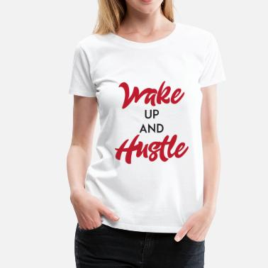 Wake Up And Hustle Wake Up And Hustle - Women's Premium T-Shirt