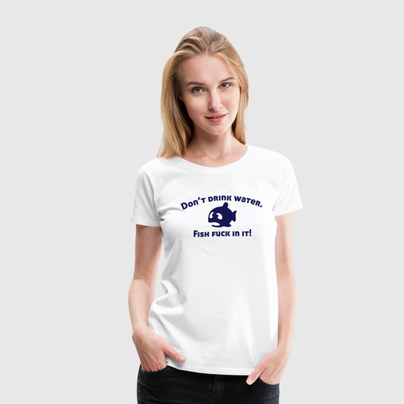 Don't drink water, fish fuck in it! T-Shirts - Women's Premium T-Shirt