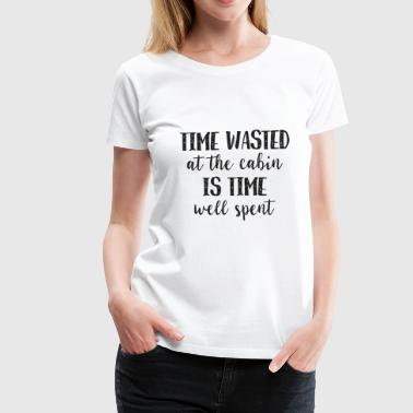 Time wasted at the cabin is time well spent - Women's Premium T-Shirt