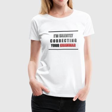 Silently Correcting Your Grammar I'm silently correcting your grammar - Women's Premium T-Shirt