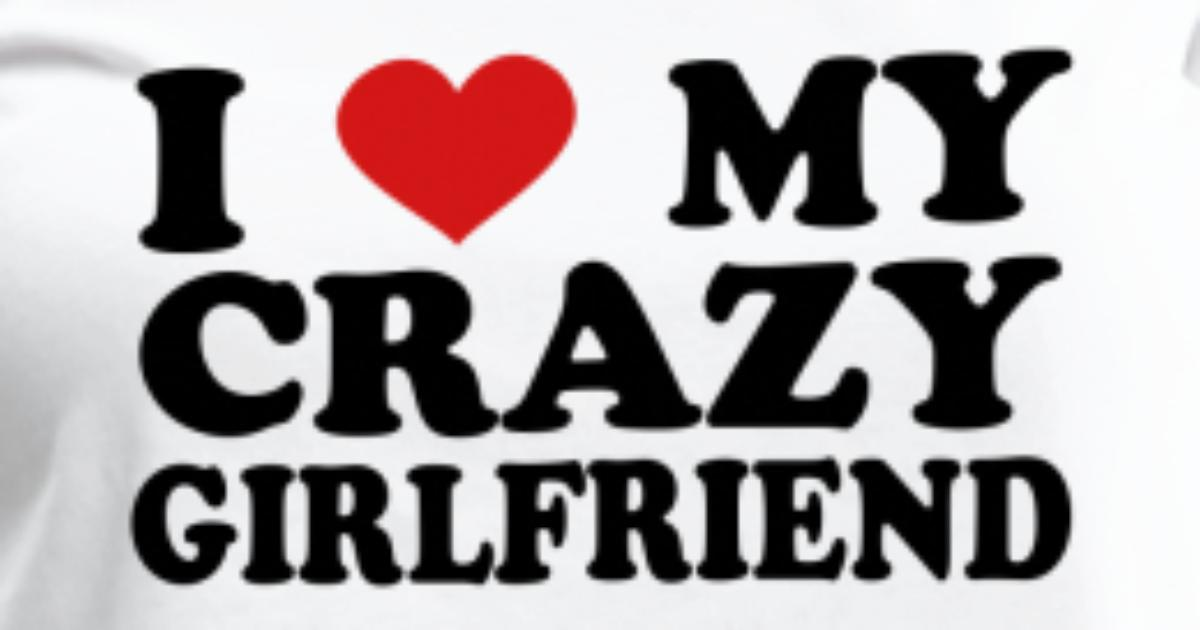 I Love My Crazy Girlfriend Womens Premium T Shirt Spreadshirt