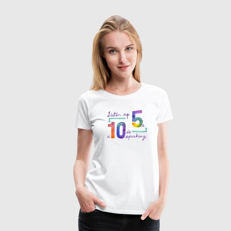 Listen up Fives, a Ten is speaking. - Women's Premium T-Shirt