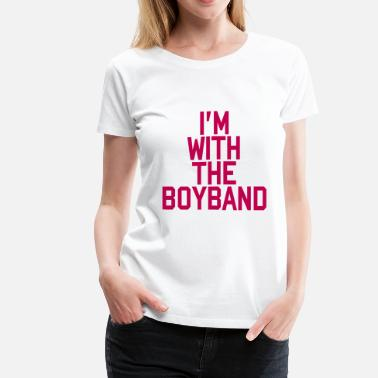 Not A Boy Band I'm With The Boy Band - Women's Premium T-Shirt