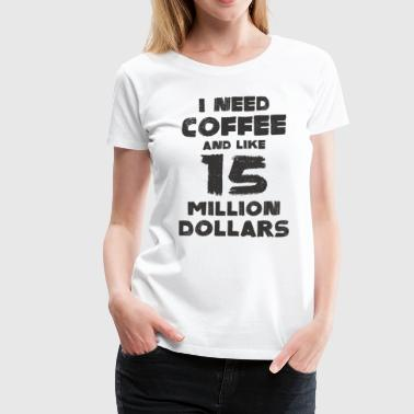 I need coffee and 15 million dollars - Women's Premium T-Shirt