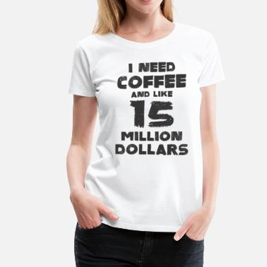 15 Dollar I need coffee and 15 million dollars - Women's Premium T-Shirt