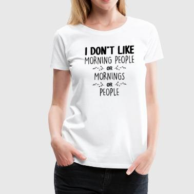 I Dont Like People I Dont Like Morning People - Women's Premium T-Shirt