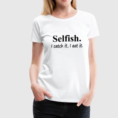 Selfish - Women's Premium T-Shirt