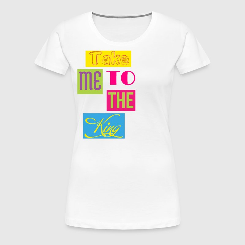 Take Me To the King: JESUS - Women's Premium T-Shirt