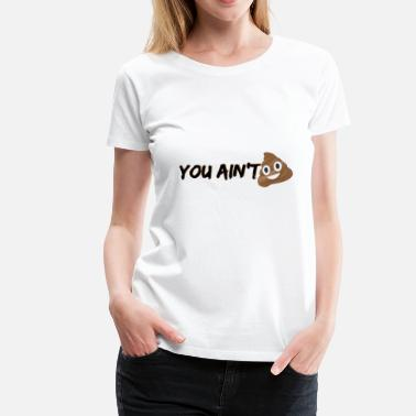 You Aint Shit YOU AIN'T SH*T! (EMOJI) - Women's Premium T-Shirt