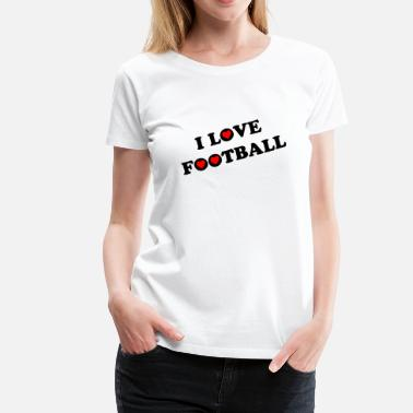 I Love Football I Love Football - Women's Premium T-Shirt