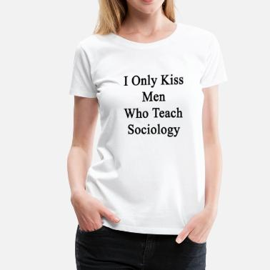 Teach Only Love i_only_kiss_men_who_teach_sociology - Women's Premium T-Shirt