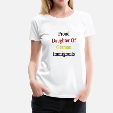 Immigrant Germany proud_daughter_of_german_immigrants - Women's Premium T-Shirt