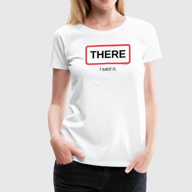 TshirtsR BOLD:THERE i said it. - Women's Premium T-Shirt