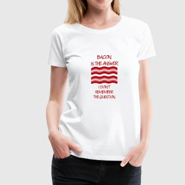 Answers Jokes Bacon Is the Answer - Women's Premium T-Shirt