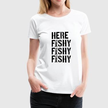 Here Fishy Fishy Fhishy - Funny Fishing Shirt - Women's Premium T-Shirt