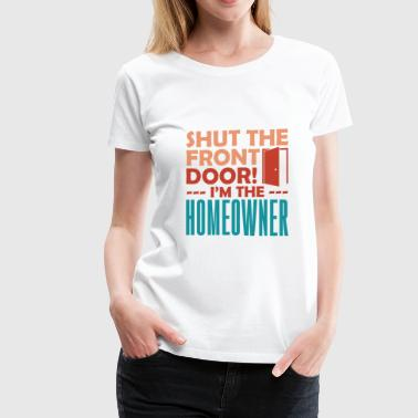 Shut The Frontdoor Homeowner quote gift idea - Women's Premium T-Shirt
