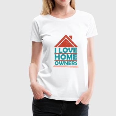 I Love Home Owners Funny gift idea for house - Women's Premium T-Shirt