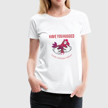 Elina Have you Hugged Your Chicken Today - Women's Premium T-Shirt