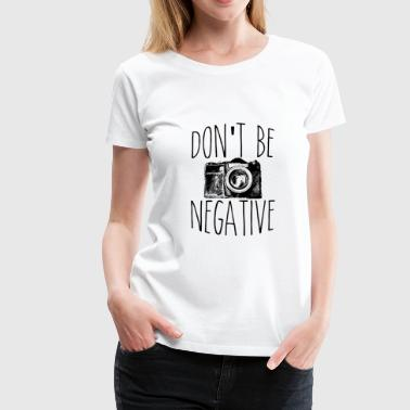 Funny Photography Don't Be Negative Photographer Funny Photography - Women's Premium T-Shirt