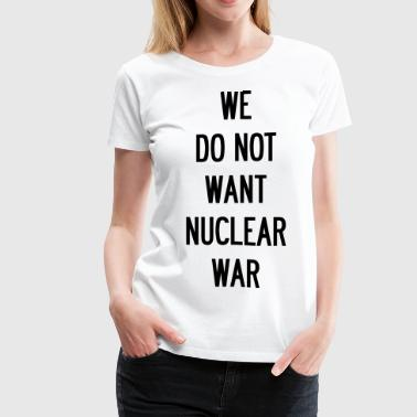 We Do Not Want Nuclear War - Women's Premium T-Shirt
