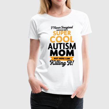 Kill I Never Imagined I Would Be A Super Cool Autism Mo - Women's Premium T-Shirt