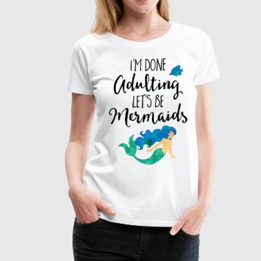 Done Adulting Mermaids Funny Quote - Women's Premium T-Shirt