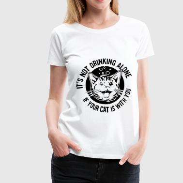 New IT S NOT DRINKING ALONE IF YOUR CAT IS WITH YO - Women's Premium T-Shirt
