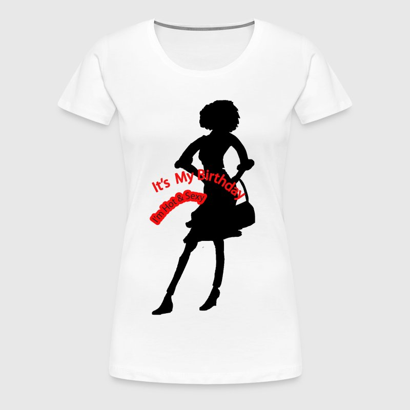 It's My Birthday I'm Hot and Sexy - Women's Premium T-Shirt