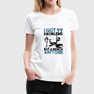 FITNESS: I Got 99 Problems But A Bench Ain't One - Women's Premium T-Shirt