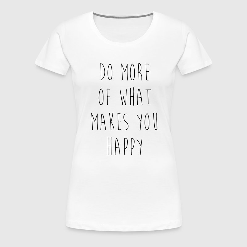 Do More Of What Makes You Happy - Women's Premium T-Shirt