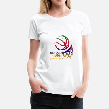 Refuse To Lose BASKETBALL - REFUSE TO LOSE - Women's Premium T-Shirt