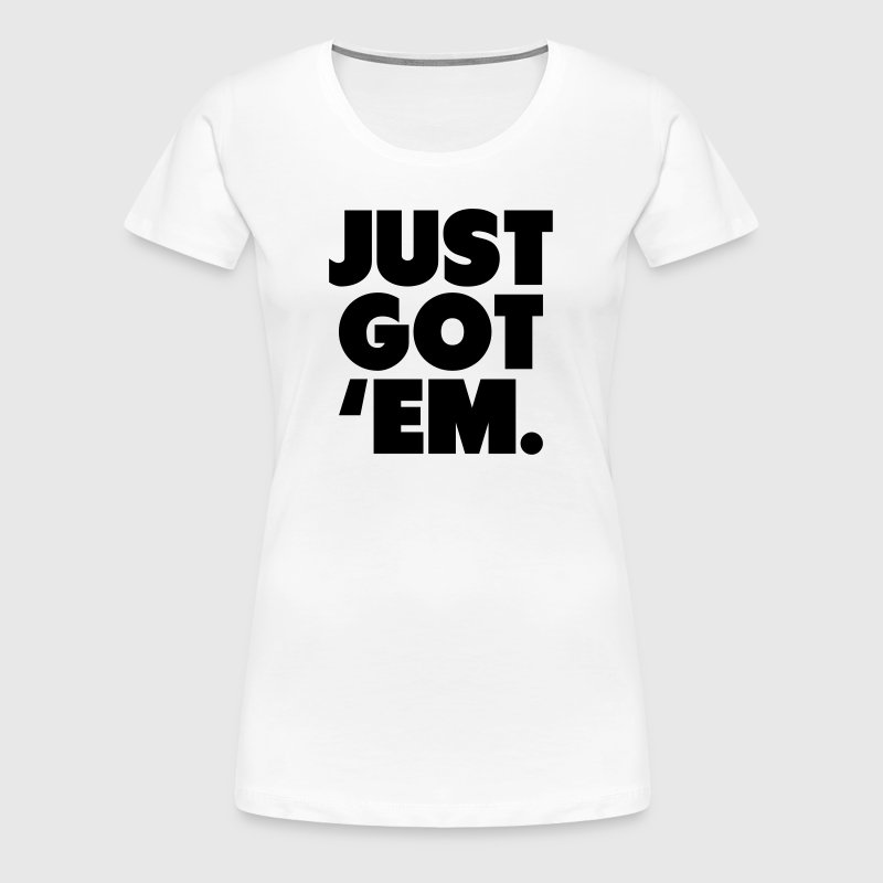 Just Got 'Em Shirt - Women's Premium T-Shirt