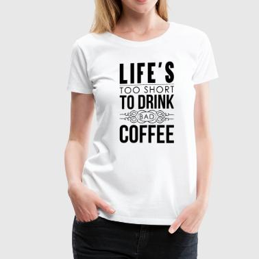 Drink Coffee Meme Life's too short to drink bad coffee - Women's Premium T-Shirt