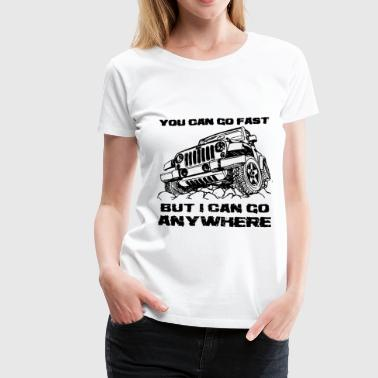 you can go fast but I can go anywhere jeep - Women's Premium T-Shirt