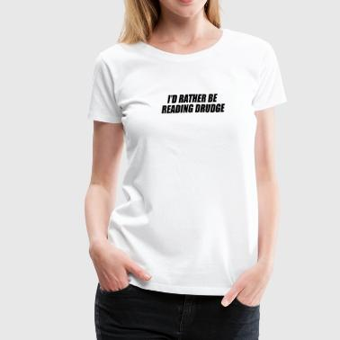 Rather Be Reading I'd rather be reading Drudge - Women's Premium T-Shirt