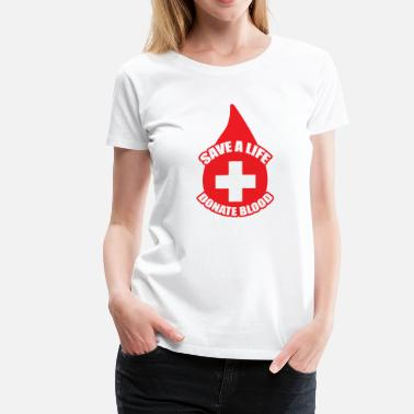 Donate Save a Life, Donate Blood - Women's Premium T-Shirt