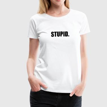 Stupid Insults STUPID - Women's Premium T-Shirt