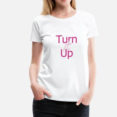 Turn Up Turn It Up - Women's Premium T-Shirt