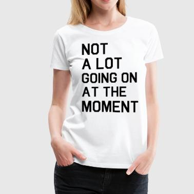 Not A Lot Going On At The Moment Shirt - Women's Premium T-Shirt