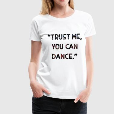 Trust me You can Dance - Women's Premium T-Shirt