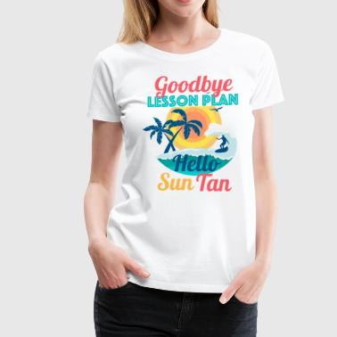 Goodbye Lesson Plan Hello Sun Tan - Women's Premium T-Shirt