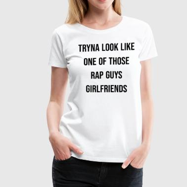 TRYNA LOOK LIKE ONE OF THOSE RAP GUYS GIRLFRIENDS - Women's Premium T-Shirt