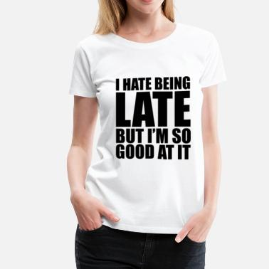 Being Late Hate Being Late  but... - Women's Premium T-Shirt