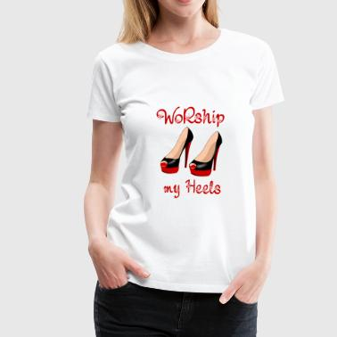 Foot Fetish Worship my Heels - Women's Premium T-Shirt