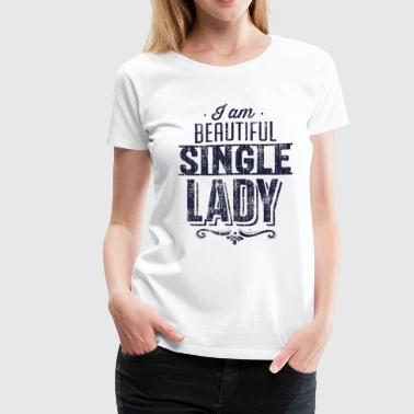Single Ladies I am beautiful single lady - Women's Premium T-Shirt