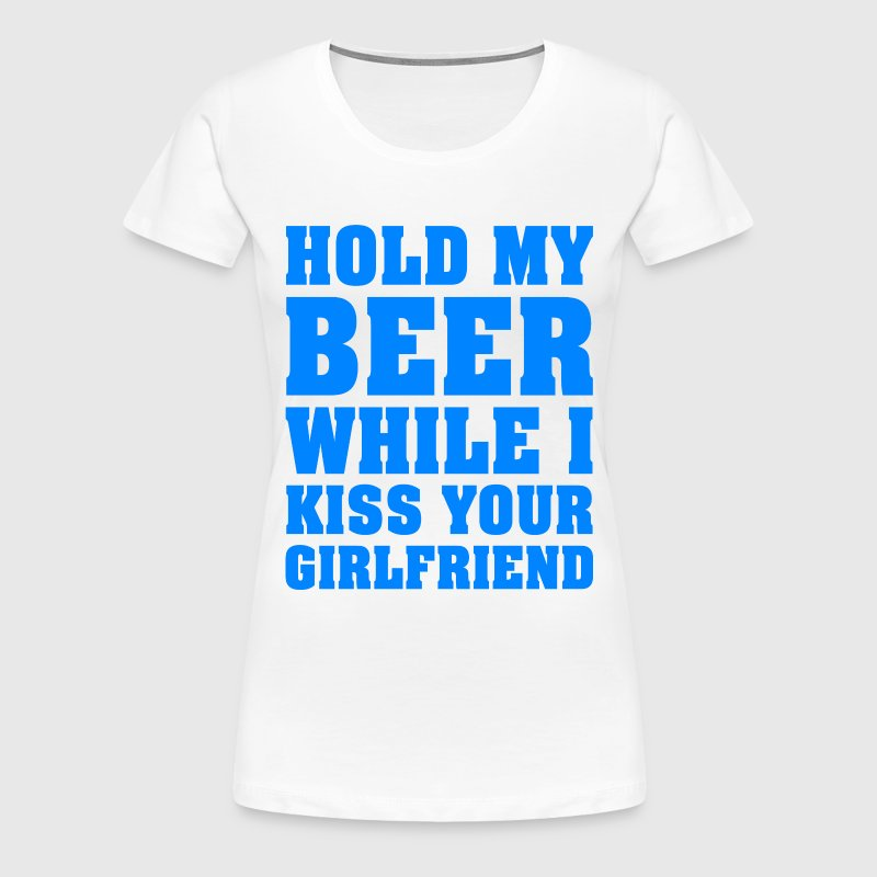 HOLD MY BEER WHILE I KISS YOUR GIRLFRIEND - Women's Premium T-Shirt