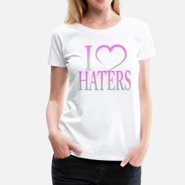 I Love Haters I Love Haters - Women's Premium T-Shirt
