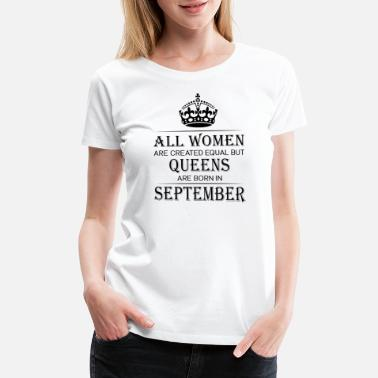 Queens Are Born In September All Women Are Created Equal But Queens Are Born In - Women's Premium T-Shirt