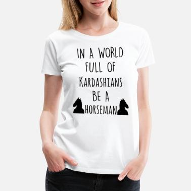 Kardashians In a world full of kardashians be a horseman - Women's Premium T-Shirt